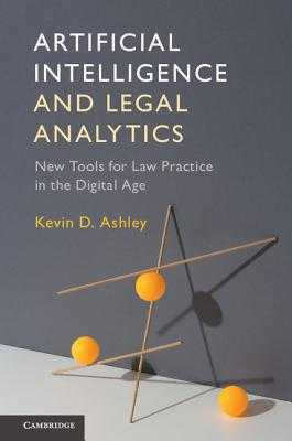 Artificial Intelligence and Legal Analytics: New Tools for Law Practice in the Digital Age - Ashley, Kevin D.