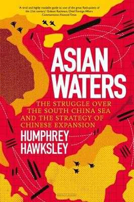 Asian Waters: The Struggle Over the Asia Pacific and the Strategy of Chinese Expansion - Hawksley, Humphrey