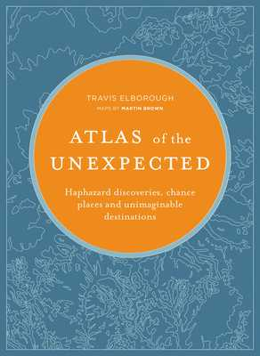 Atlas of the Unexpected: Haphazard Discoveries, Chance Places and Unimaginable Destinations - Elborough, Travis