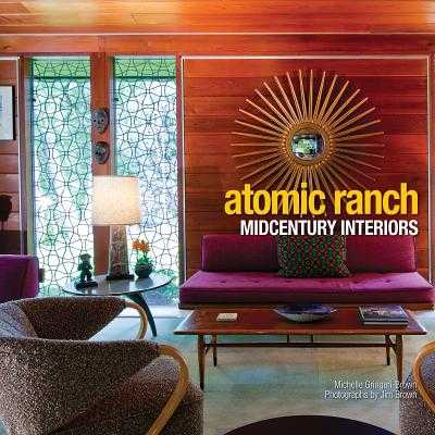 Atomic Ranch: Midcentury Interiors - Gringeri-Brown, Michelle, and Brown, Jim (Photographer)