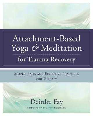 Attachment-Based Yoga & Meditation for Trauma Recovery: Simple, Safe, and Effective Practices for Therapy - Fay, Deirdre, and Germer, Christopher, PhD (Foreword by)