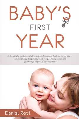 Baby's First Year: A Complete Guide on What to Expect From Your First Parenting Year - Including Baby Sleep, Baby Food Recipes, Baby Games, and Your Baby's Cognitive Development - Rott, Daniel