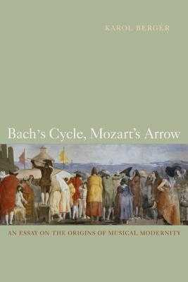 Bach's Cycle, Mozart's Arrow: An Essay on the Origins of Musical Modernity - Berger, Karol