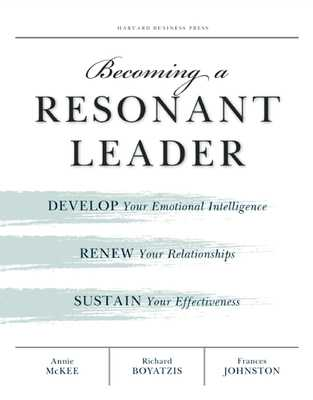 Becoming a Resonant Leader: Develop Your Emotional Intelligence, Renew Your Relationships, Sustain Your Effectiveness - McKee, Annie, and Boyatzis, Richard E, Dr., and Johnston, Fran