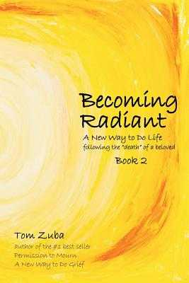 "Becoming Radiant: A New Way to Do Life following the ""death"" of a beloved - Zuba, Tom"