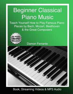 Beginner Classical Piano Music: Teach Yourself How to Play Famous Piano Pieces by Bach, Mozart, Beethoven & the Great Composers (Book, Streaming Videos & MP3 Audio) - Ferrante, Damon