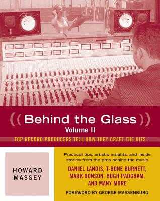 Behind the Glass: Top Record Producers Tell How They Craft the Hits - Massey, Howard