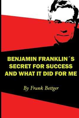 Benjamin Franklin's Secret of Success and What It Did for Me - Bettger, Frank