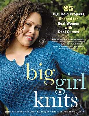 Big Girl Knits: 25 Big, Bold Projects Shaped for Real Women with Real Curves - Moreno, Jillian