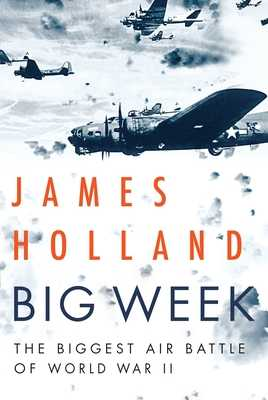 Big Week: The Biggest Air Battle of World War II - Holland, James