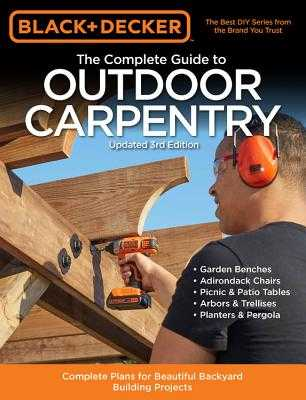 Black & Decker the Complete Guide to Outdoor Carpentry Updated 3rd Edition: Complete Plans for Beautiful Backyard Building Projects - Editors of Cool Springs Press