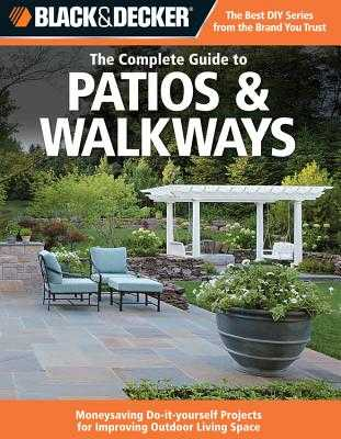 Black & Decker The Complete Guide to Patios & Walkways: Money-Saving Do-It-Yourself Projects for Improving Outdoor Living Space - Editors of CPi