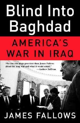 Blind Into Baghdad: America's War in Iraq - Fallows, James