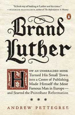 Brand Luther: How an Unheralded Monk Turned His Small Town Into a Center of Publishing, Made Himself the Most Famous Man in Europe--And Started the Protestant Reformation - Pettegree, Andrew