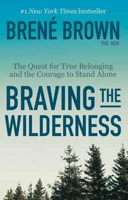 Braving the Wilderness: The Quest for True Belonging and the Courage to Stand Alone - Brown, Brené