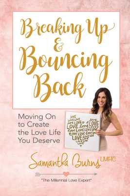 Breaking Up and Bouncing Back: Moving on to Create the Love Life You Deserve - Burns, Samantha