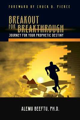 Breakout for Breakthrough: Journey for Prophetic Destiny - Beeftu, Alemu, PhD