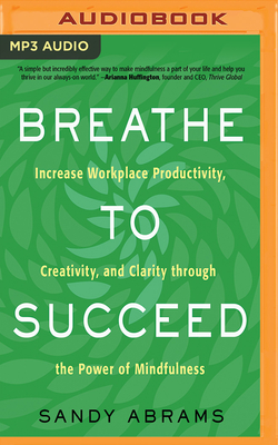 Breathe to Succeed: Increase Workplace Productivity, Creativity, and Clarity Through the Power of Mindfulness - Abrams, Sandy, and Eby, Tanya (Read by)