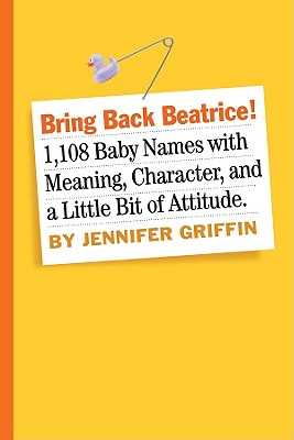 Bring Back Beatrice!: 1,108 Baby Names with Meaning, Character, and a Little Bit of Attitude - Griffin, Jennifer
