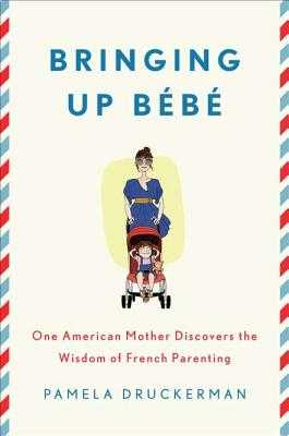 Bringing Up Bebe: One American Mother Discovers the Wisdom of French Parenting - Druckerman, Pamela