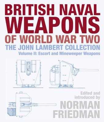 British Naval Weapons of World War Two: The John Lambert Collection Volume II: Escort and Minesweeper Weapons - Friedman, Norman (Editor)