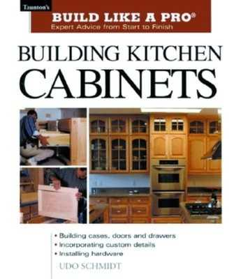 Building Kitchen Cabinets: Taunton's Blp: Expert Advice from Start to Finish - Schmidt, Udo
