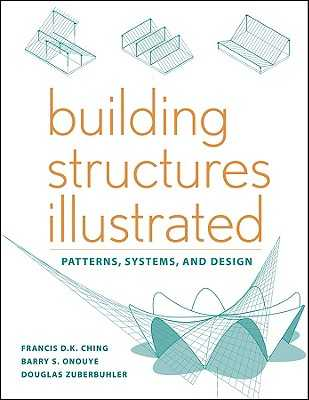 Building Structures Illustrated: Patterns, Systems, and Design - Ching, Francis D K, and Onouye, Barry S, and Zuberbuhler, Douglas