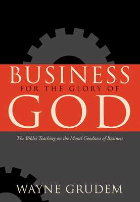 Business for the Glory of God: The Bible's Teaching on the Moral Goodness of Business - Grudem, Wayne