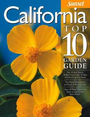 California Top 10 Garden Guide: The 10 Best Roses, 10 Best Trees--The 10 Best of Everything You Need - The Plants Most Likely to Thrive in Your Garden - Your 10 Most Important Tasks in the Garden Each Month - Sunset Magazine