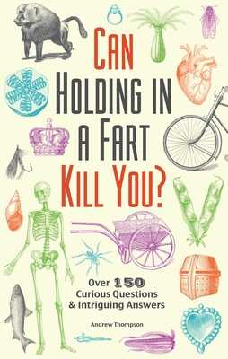 Can Holding in a Fart Kill You?: Over 150 Curious Questions and Intriguing Answers - Thompson, Andrew