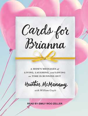 Cards for Brianna: A Mom�s Messages of Living, Laughing, and Loving as Time Is Running Out - McManamy, Heather, and Zeller, Emily Woo (Narrator)