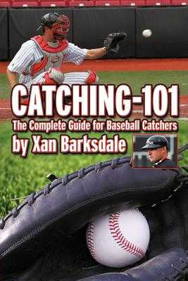 Catching-101: The Complete Guide for Baseball Catchers - Barksdale, Xan