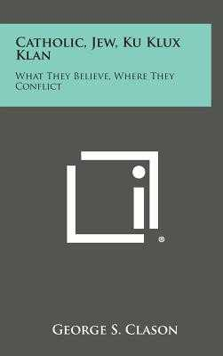 Catholic, Jew, Ku Klux Klan: What They Believe, Where They Conflict - Clason, George Samuel (Editor)