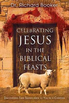 Celebrating Jesus in the Biblical Feasts: Discovering Their Significance to You as a Christian - Booker, Richard