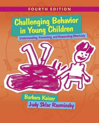 Challenging Behavior in Young Children: Understanding, Preventing and Responding Effectively - Kaiser, Barbara, and Rasminsky, Judy