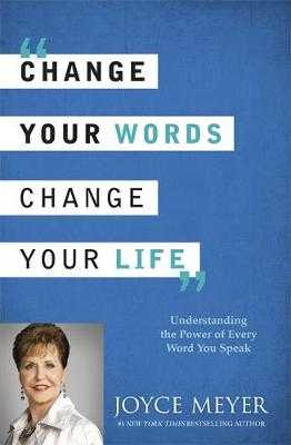 Change Your Words, Change Your Life: Understanding the Power of Every Word You Speak - Meyer, Joyce