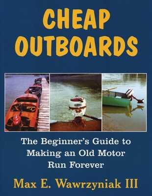 Cheap Outboards: The Beginner's Guide to Making an Old Motor Run Forever - Wawrzyniak, Max