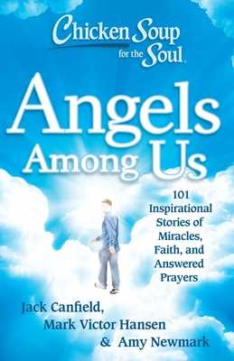 Chicken Soup for the Soul: Angels Among Us: 101 Inspirational Stories of Miracles, Faith, and Answered Prayers - Canfield, Jack, and Hansen, Mark Victor, and Newmark, Amy
