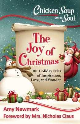 Chicken Soup for the Soul: The Joy of Christmas: 101 Holiday Tales of Inspiration, Love and Wonder - Newmark, Amy