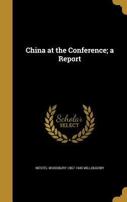 China at the Conference; A Report - Willoughby, Westel Woodbury 1867-1945