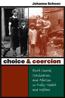 Choice and Coercion: Birth Control, Sterilization, and Abortion in Public Health and Welfare - Schoen, Johanna