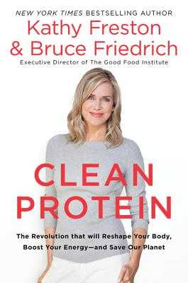 Clean Protein: The Revolution That Will Reshape Your Body, Boost Your Energy-And Save Our Planet - Freston, Kathy, and Friedrich, Bruce