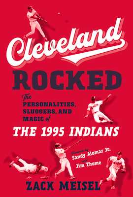 Cleveland Rocked: The Personalities, Sluggers, and Magic of the 1995 Indians - Meisel, Zack, and Alomar, Sandy (Foreword by), and Thome, Jim (Foreword by)