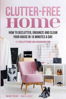 Clutter-Free Home: How to Declutter, Organize and Clean Your House in 15 Minutes a Day. - Irvine, Sophie