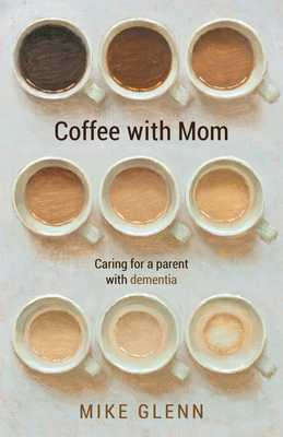 Coffee with Mom: Caring for a Parent with Dementia - Glenn, Mike