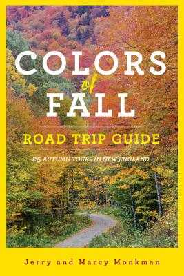 Colors of Fall Road Trip Guide: 25 Autumn Tours in New England - Monkman, Jerry, and Monkman, Marcy