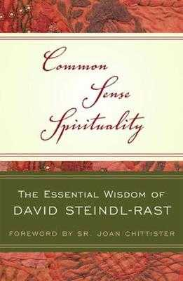 Common Sense Spirituality: The Essential Wisdom of David Steindl-Rast - Steindl-Rast, David, O.S.B., and Chittister, Sr Joan (Foreword by)