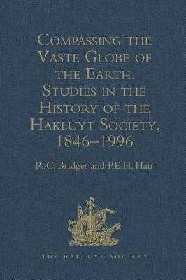 Compassing the Vaste Globe of the Earth: Studies in the History of the Hakluyt Society, 1846-1996 - Bridges, R C, and Hair, P E H