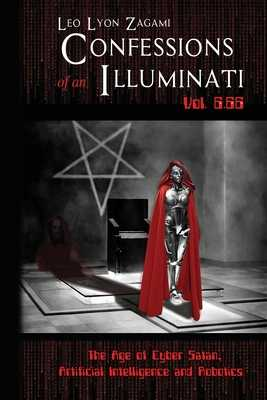 Confessions of an Illuminati Vol. 6.66: The Age of Cyber Satan, Artificial Intelligence, and Robotics - Zagami, Leo Lyon