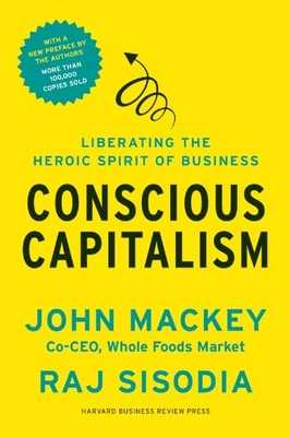 Conscious Capitalism: Liberating the Heroic Spirit of Business - Mackey, John, and Sisodia, Rajendra, and George, Bill (Foreword by)